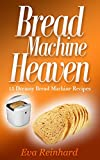 Bread Machine Heaven: 15 Dreamy Bread Machine Recipes (Baking, Bread Maker, Sourdough, Crust)