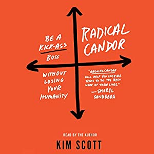 Radical Candor: Be a Kick-Ass Boss Without Losing Your Humanity Audiobook by Kim Scott Narrated by Kim Scott
