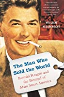 The Man Who Sold the World: Ronald Reagan and the Betrayal of Main Street America by William Kleinknecht