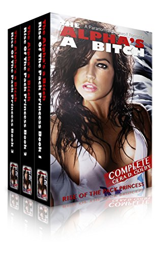 Cera D. Colby - The Alpha's a Bitch: Rise Of The Pack Princess Complete: A Paranormal Werewolf Romance