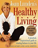 Joan Lunden's Healthy Living: A Practical, Inspirational Guide to Creating Balance in Your Life