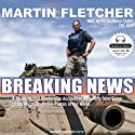 Breaking News: Reporting from Some of the Most Dangerous Places in the World (       UNABRIDGED) by Martin Fletcher Narrated by Stephen Hoye