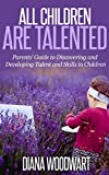 All Children are Talented: Parents' Guide to Discovering and Developing Talent and Skills in Children (Gifted Children, Gifted Child, Child Development,     How Children Succeed, Children Learning)