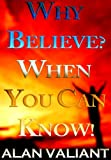 Why Believe? When You Can Know!