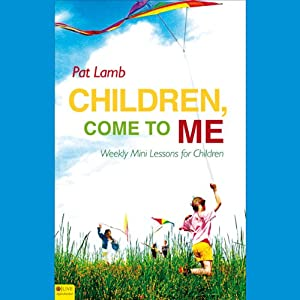 Children, Come to Me: Weekly Mini Lessons for Children   [Pat Lamb]