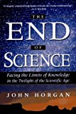 The End Of Science: Facing The Limits Of Knowledge In The Twilight Of The Scientific Age (Helix Books) (0201626799) by Horgan, John