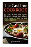 img - for The Cast Iron Cookbook: 45 Tasty, Simple and Express Breakfast, Lunch and Dinner Cast Iron Recipes For the Active Person (The Cast Iron Cookbook, the ... for beginners, the cast iron way to cook) book / textbook / text book