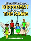 All My Friends Are Different But We Are All The Same - A Book To Teach Your Kids About Diversity and Unity