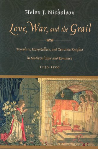 Love, War, and the Grail: Templars, Hospitallers, and Teutonic Knights in Medieval Epic and Romance, 1150-1500