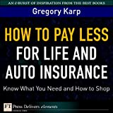 How to Pay Less for Life and Auto Insurance: Know What You Need and How to Shop (FT Press Delivers Elements)