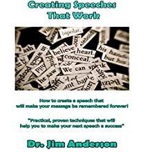 Creating Speeches That Work: How to Create a Speech That Will Make Your Message Be Remembered Forever! Audiobook by Jim Anderson Narrated by Dr. Jim Anderson