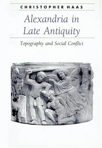 Alexandria in Late Antiquity : Topography and Social Conflict, CHRISTOPHER HAAS