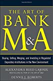 img - for The Art of Bank M&A: Buying, Selling, Merging, and Investing in Regulated Depository Institutions in the New Environment (The Art of M&A Series) book / textbook / text book