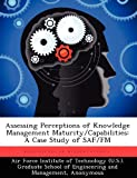 img - for Assessing Perceptions of Knowledge Management Maturity/Capabilities: A Case Study of SAF/FM book / textbook / text book