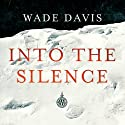 Into the Silence (       UNABRIDGED) by Wade Davis Narrated by Enn Reitel