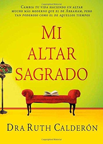 Mi Altar Sagrado: Cambia Tu Vida Haciendo Un Altar Mucho Mas Moderno Que El de Abraham, Pero Tan Poderoso Como El de Aquellos Tiempos