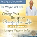 The Change Your Thoughts - Change Your Life Live Seminar: Living the Wisdom of the Tao  by Wayne W. Dyer Narrated by Wayne W. Dyer