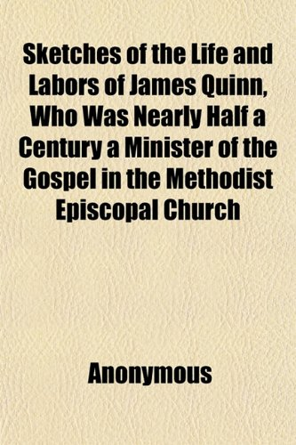 Sketches of the Life and Labors of James Quinn, Who Was Nearly Half a Century a Minister of the Gospel in the Methodist Episcopal Church