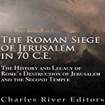 The Roman Siege of Jerusalem in 70 CE: The History and Legacy of Rome's Destruction of Jerusalem and the Second Temple |  Charles River Editors