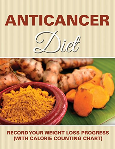 Anticancer Diet: Record Your Weight Loss Progress (with Calorie Counting Chart) by Speedy Publishing LLC