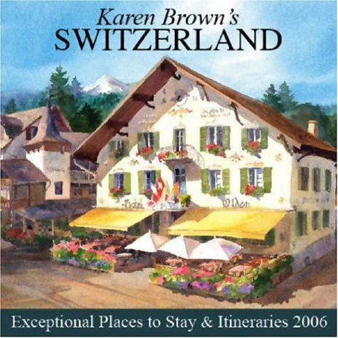 Karen Brown's Switzerland: Exceptional Places to Stay & Itineraries 2006 (Karen Brown's Switzerland Charming Inns & Itineraries), Brown,Karen