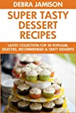 Super Tasty Dessert Recipes: Latest Collection Top 30 Popular, Selected, Recommended And Super Delicious Dessert Recipes