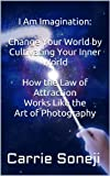 I Am Imagination: Change Your World by Cultivating Your Inner World