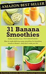 31 Banana Smoothies: How to make delicious easy smoothies for breakfast, snack or dessert...that don't make you fat! (Healthy Smoothies)