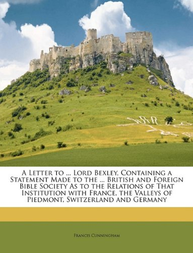 A Letter to ... Lord Bexley, Containing a Statement Made to the ... British and Foreign Bible Society As to the Relations of That Institution with ... Valleys of Piedmont, Switzerland and Germany
