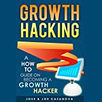 Growth Hacking: A How to Guide on Becoming a Growth Hacker | Jose Casanova,Joe Casanova