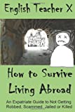 How To Survive Living Abroad: An Expatriate Guide to Not Getting Robbed, Scammed, Jailed, or Killed (Volume 4)