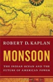 Monsoon: The Indian Ocean and the Future of American Power (1400067464) by Kaplan, Robert D.