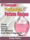 47 Homemade Natural Perfume Recipes: Floral, Earthy, Herbal, Sandalwood And Other Fragrances (English Edition)