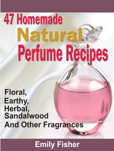 47 Homemade Natural Perfume Recipes: Floral, Earthy, Herbal, Sandalwood And Other Fragrances PDF