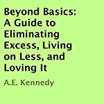 Beyond Basics: A Guide to Eliminating Excess, Living on Less, and Loving It | A. E. Kennedy