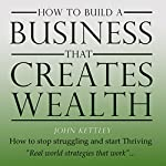 How to Build a Business That Creates Wealth: It's My Life, My World, Book 1 | John Kettley