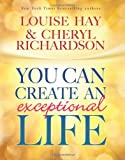 You Can Create An Exceptional Life by Louise Hay, Cheryl Richardson