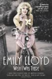 Emily Lloyd Wish I Was There: I Was the Golden Girl of British Cinema... and Then My Life Fell to Pieces. This is My Story.