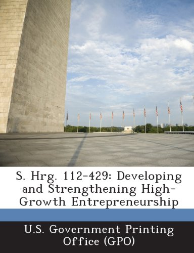 S. Hrg. 112-429: Developing and Strengthening High-Growth Entrepreneurship