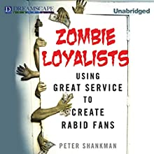Zombie Loyalists: Using Great Service to Create Rabid Fans (       UNABRIDGED) by Peter Shankman Narrated by Jason Huggins