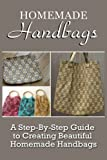 img - for Homemade Handbags: A Step-By-Step Guide To Creating Beautiful Homemade Handbags book / textbook / text book