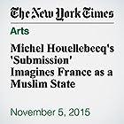 Michel Houellebecq's 'Submission' Imagines France as a Muslim State Other von Michiko Kakutani Gesprochen von: Fleet Cooper