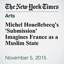 Michel Houellebecq's 'Submission' Imagines France as a Muslim State (       UNABRIDGED) by Michiko Kakutani Narrated by Fleet Cooper