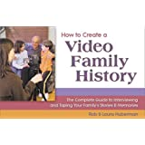How to Create a Video Family History: The Complete Guide to Interviewing and Taping Your Family's Stories & Memories
