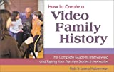 How to Create a Video Family History: The Complete Guide to Interviewing and Taping Your Family s Stories and Memories