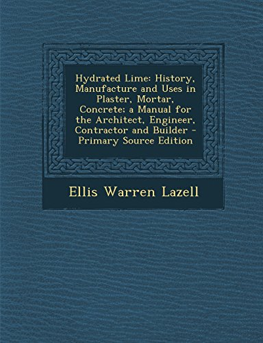 Hydrated Lime: History, Manufacture and Uses in Plaster, Mortar, Concrete; a Manual for the Architect, Engineer, Contractor and Builder - Primary Source Edition