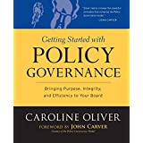 Getting Started with Policy Governance: Bringing Purpose, Integrity and Efficiency to Your Board's Work ~ Caroline Oliver