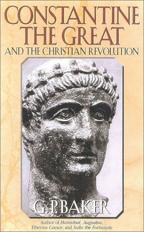 Constantine the Great : And the Christian Revolution, G. P. BAKER