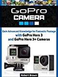 GoPro Camera: Gain Advanced Knowledge for Fantastic Footage with GoPro Hero 3 and GoPro Hero 3+ Cameras (gopro camera, gopro, camara go pro) (English Edition)