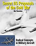Secret US Proposals of the Cold War: Radical Concepts in Military Aircraft